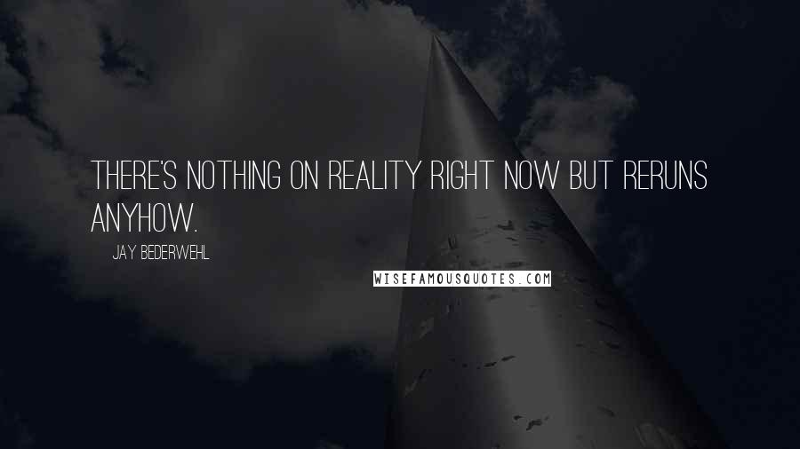 Jay Bederwehl quotes: There's nothing on reality right now but reruns anyhow.