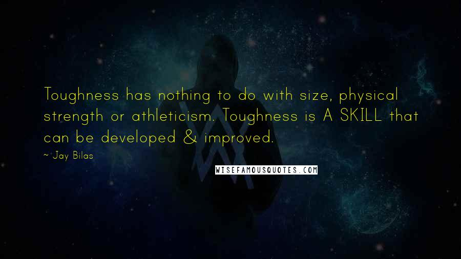 Jay Bilas quotes: Toughness has nothing to do with size, physical strength or athleticism. Toughness is A SKILL that can be developed & improved.
