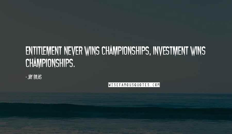 Jay Bilas quotes: Entitlement never wins Championships, Investment wins Championships.