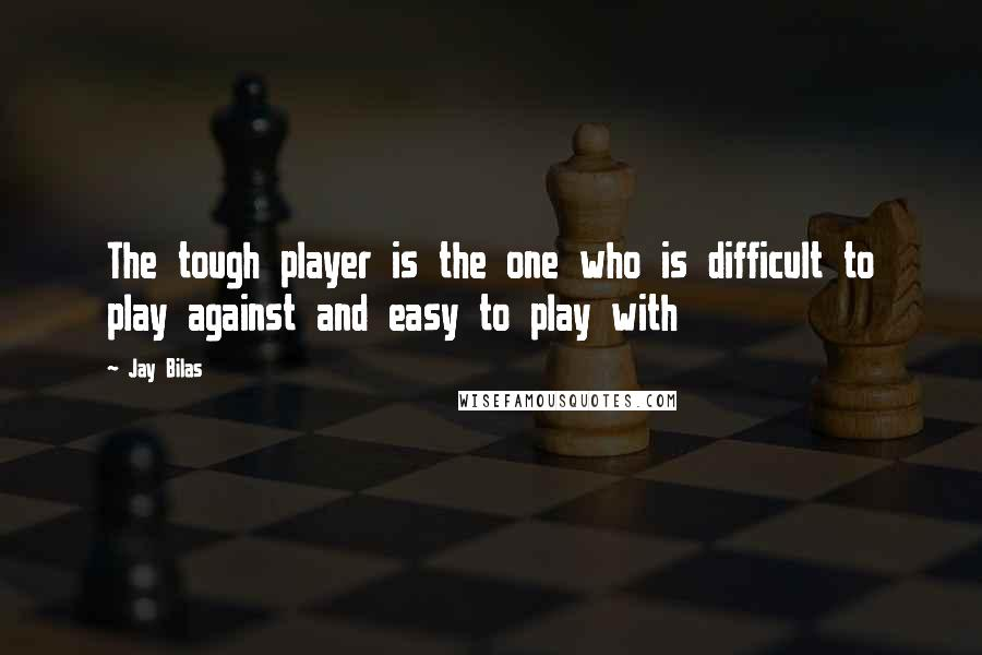 Jay Bilas quotes: The tough player is the one who is difficult to play against and easy to play with