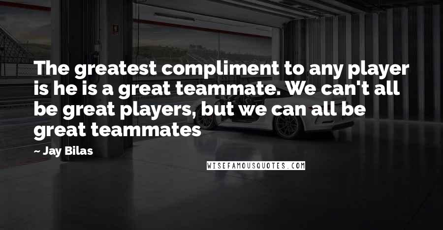 Jay Bilas quotes: The greatest compliment to any player is he is a great teammate. We can't all be great players, but we can all be great teammates