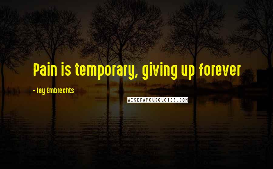 Jay Embrechts quotes: Pain is temporary, giving up forever