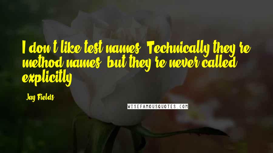 Jay Fields quotes: I don't like test names. Technically they're method names, but they're never called explicitly.