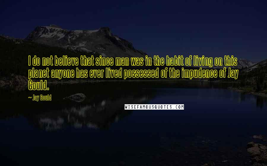 Jay Gould quotes: I do not believe that since man was in the habit of living on this planet anyone has ever lived possessed of the impudence of Jay Gould.