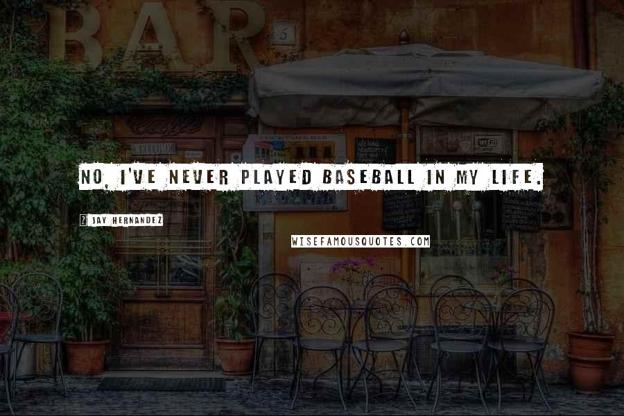 Jay Hernandez quotes: No, I've never played baseball in my life.