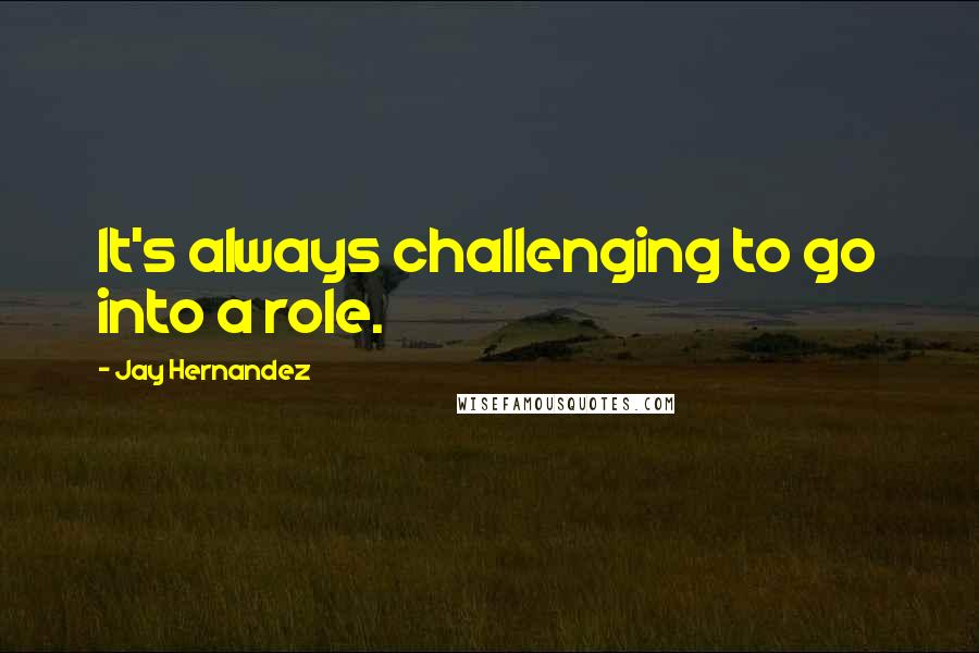 Jay Hernandez quotes: It's always challenging to go into a role.