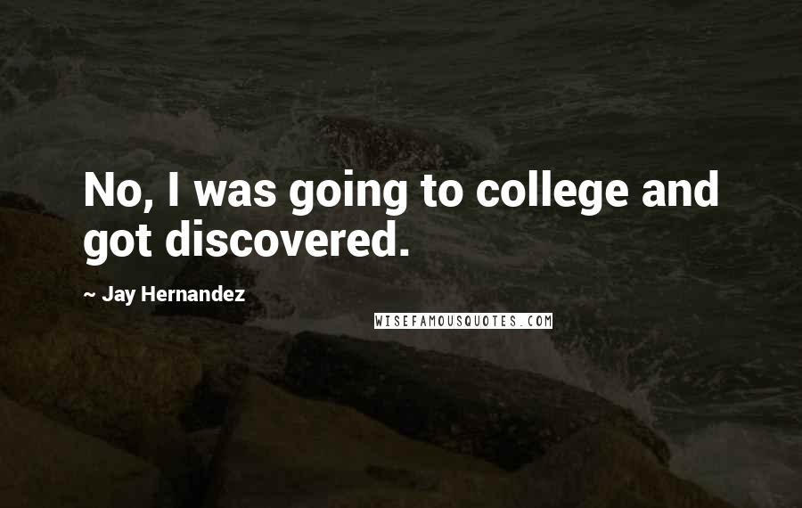 Jay Hernandez quotes: No, I was going to college and got discovered.