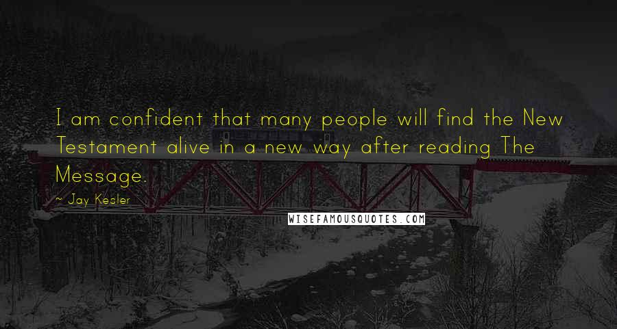 Jay Kesler quotes: I am confident that many people will find the New Testament alive in a new way after reading The Message.