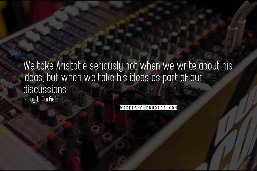 Jay L. Garfield quotes: We take Aristotle seriously not when we write about his ideas, but when we take his ideas as part of our discussions.