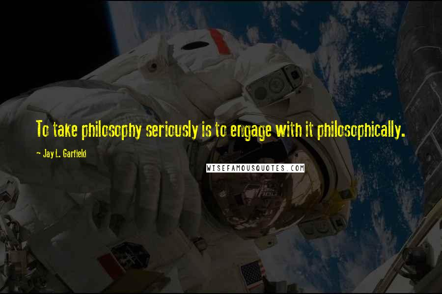 Jay L. Garfield quotes: To take philosophy seriously is to engage with it philosophically.