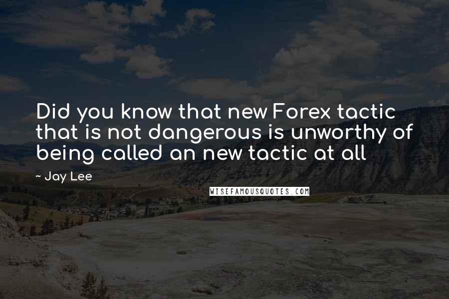 Jay Lee quotes: Did you know that new Forex tactic that is not dangerous is unworthy of being called an new tactic at all