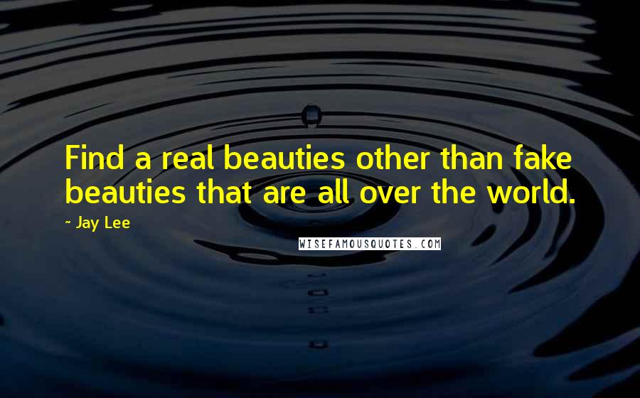 Jay Lee quotes: Find a real beauties other than fake beauties that are all over the world.