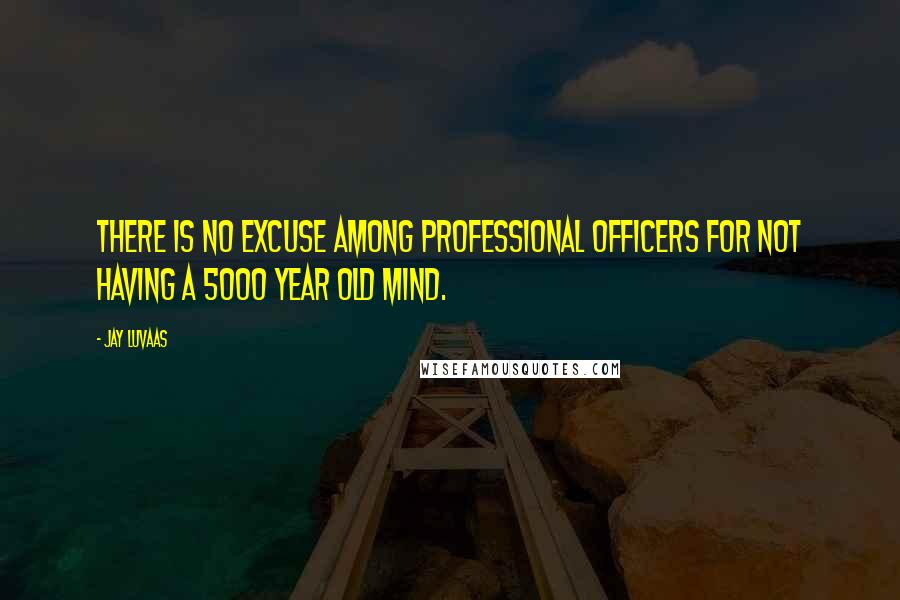 Jay Luvaas quotes: There is no excuse among professional officers for not having a 5000 year old mind.