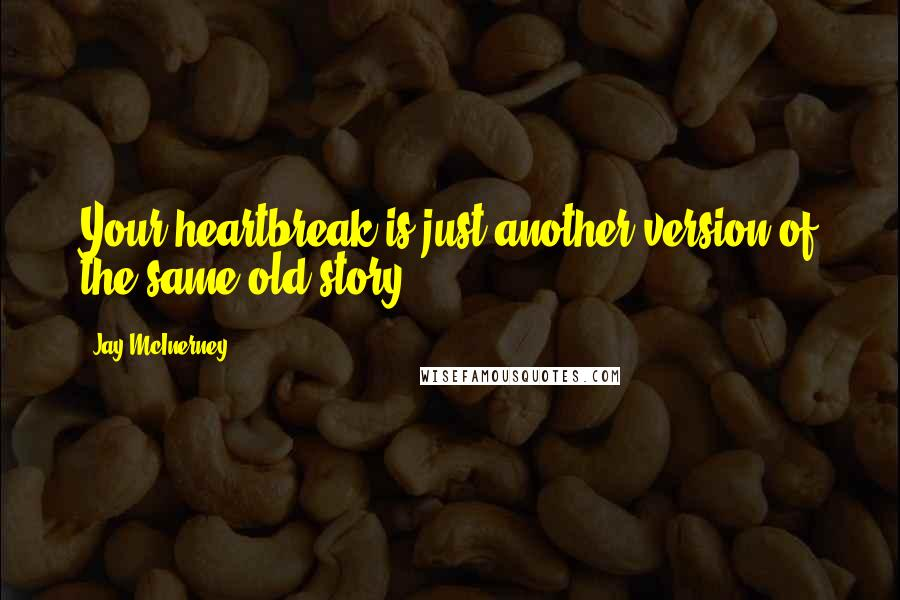 Jay McInerney quotes: Your heartbreak is just another version of the same old story.