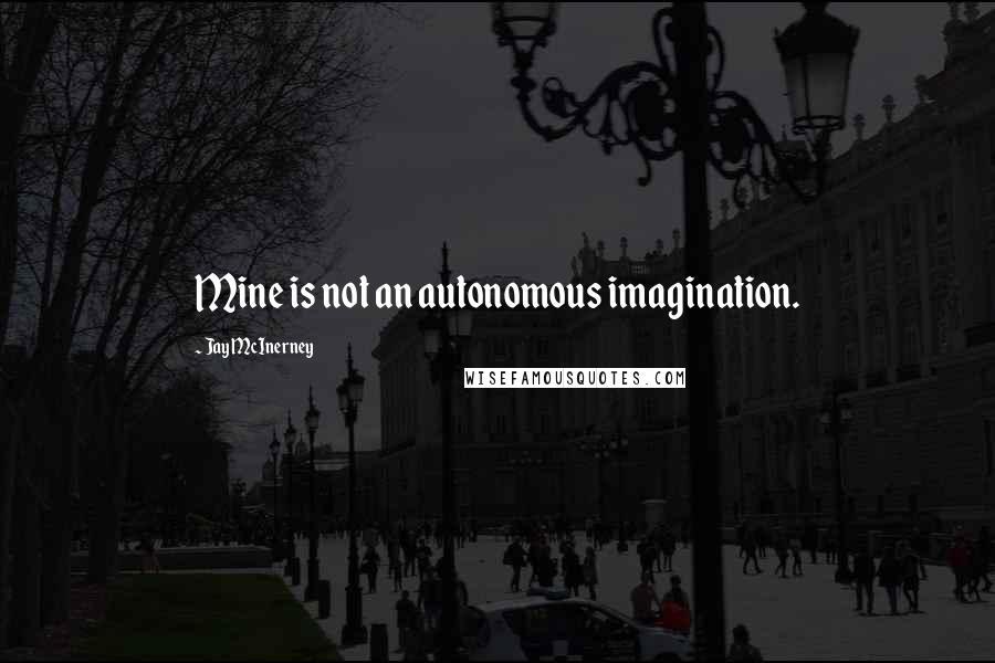 Jay McInerney quotes: Mine is not an autonomous imagination.