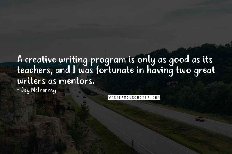 Jay McInerney quotes: A creative writing program is only as good as its teachers, and I was fortunate in having two great writers as mentors.