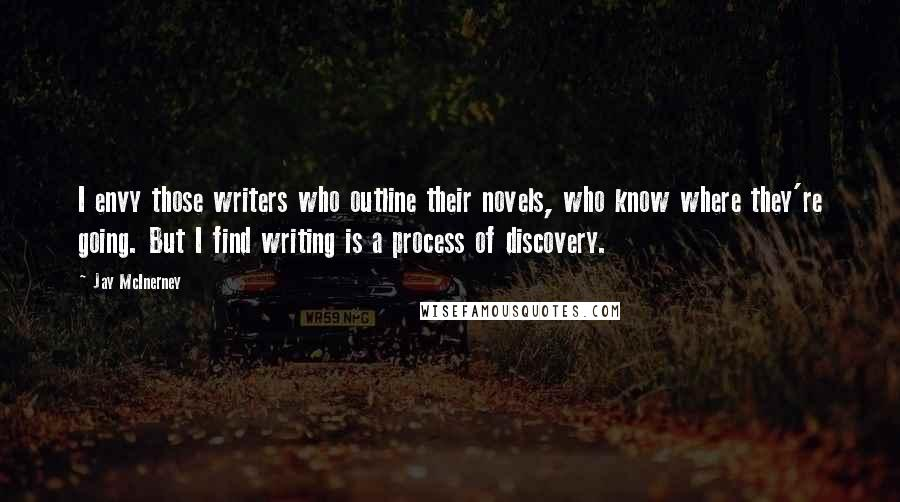 Jay McInerney quotes: I envy those writers who outline their novels, who know where they're going. But I find writing is a process of discovery.