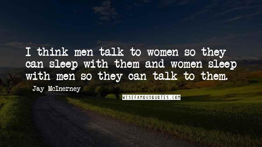 Jay McInerney quotes: I think men talk to women so they can sleep with them and women sleep with men so they can talk to them.