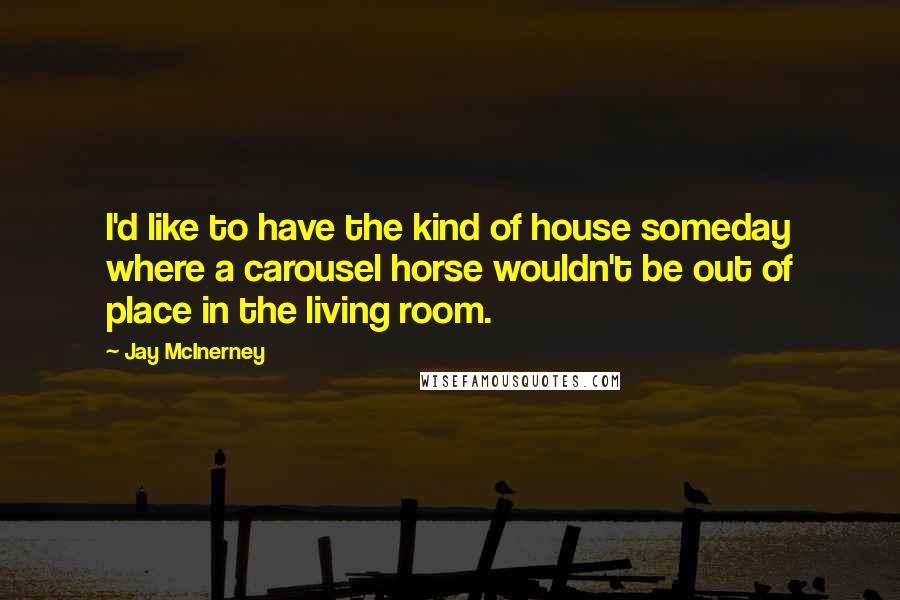 Jay McInerney quotes: I'd like to have the kind of house someday where a carousel horse wouldn't be out of place in the living room.