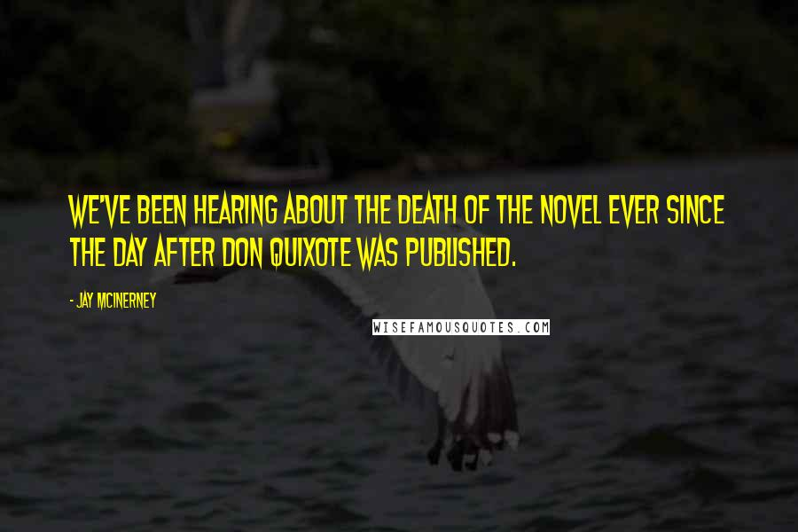 Jay McInerney quotes: We've been hearing about the death of the novel ever since the day after Don Quixote was published.