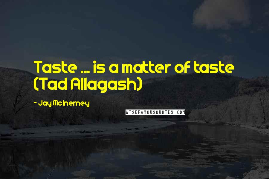 Jay McInerney quotes: Taste ... is a matter of taste (Tad Allagash)