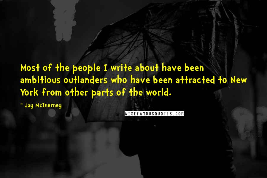 Jay McInerney quotes: Most of the people I write about have been ambitious outlanders who have been attracted to New York from other parts of the world.