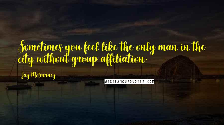 Jay McInerney quotes: Sometimes you feel like the only man in the city without group affiliation.