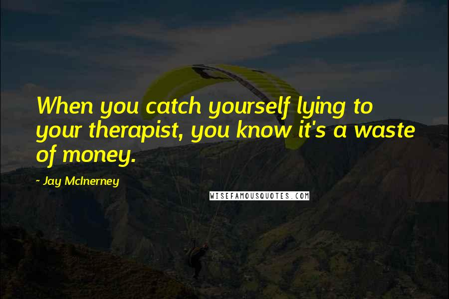 Jay McInerney quotes: When you catch yourself lying to your therapist, you know it's a waste of money.