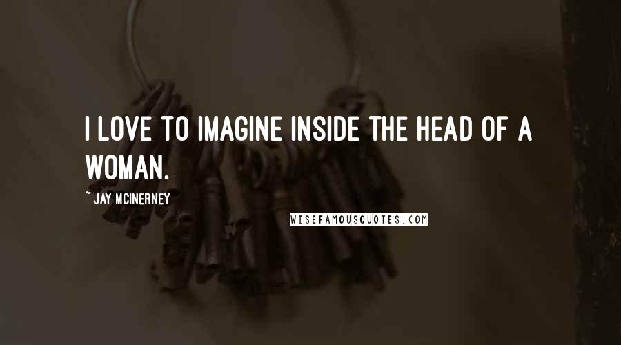 Jay McInerney quotes: I love to imagine inside the head of a woman.