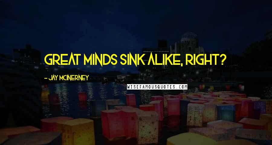 Jay McInerney quotes: Great minds sink alike, right?