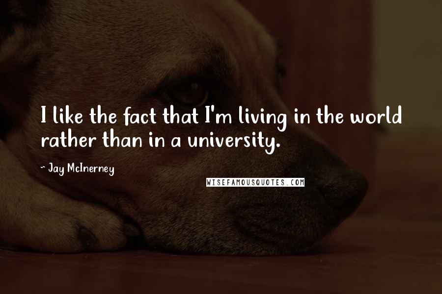 Jay McInerney quotes: I like the fact that I'm living in the world rather than in a university.