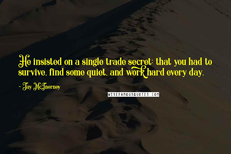 Jay McInerney quotes: He insisted on a single trade secret: that you had to survive, find some quiet, and work hard every day.