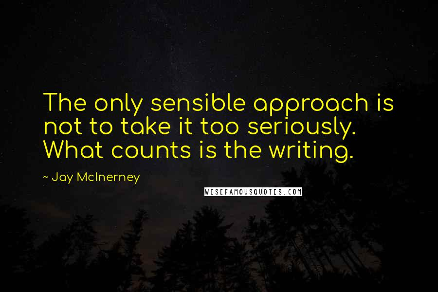 Jay McInerney quotes: The only sensible approach is not to take it too seriously. What counts is the writing.