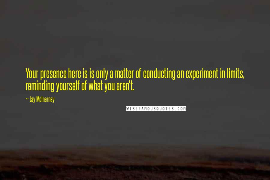 Jay McInerney quotes: Your presence here is is only a matter of conducting an experiment in limits, reminding yourself of what you aren't.