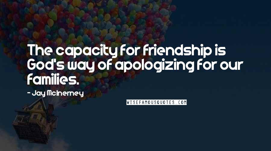 Jay McInerney quotes: The capacity for friendship is God's way of apologizing for our families.