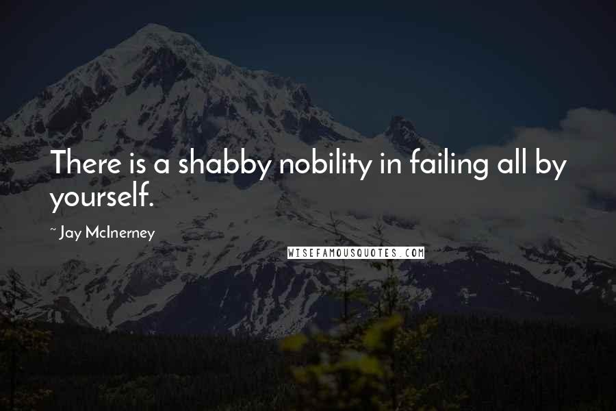 Jay McInerney quotes: There is a shabby nobility in failing all by yourself.