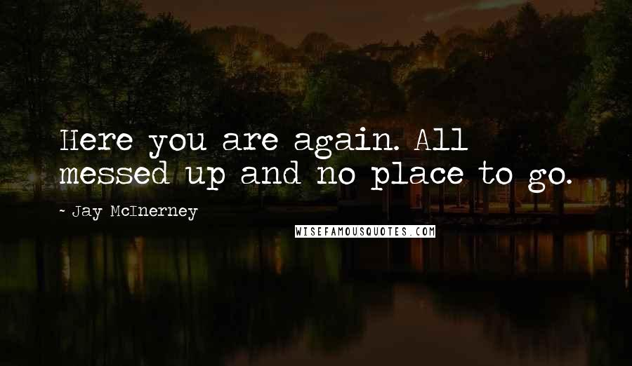 Jay McInerney quotes: Here you are again. All messed up and no place to go.