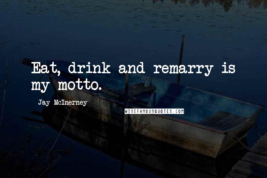 Jay McInerney quotes: Eat, drink and remarry is my motto.