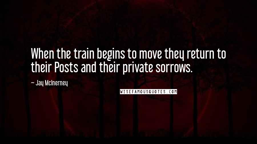 Jay McInerney quotes: When the train begins to move they return to their Posts and their private sorrows.