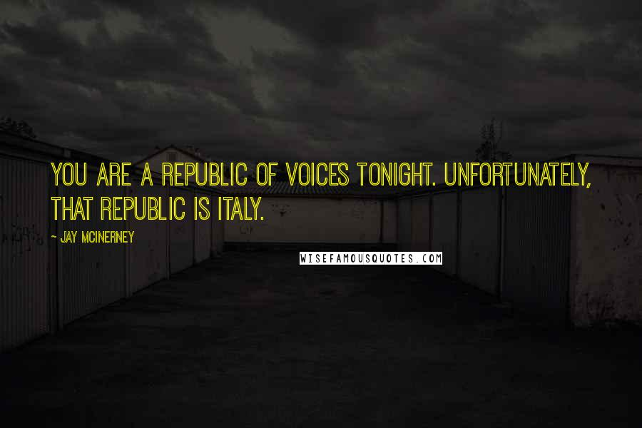 Jay McInerney quotes: You are a republic of voices tonight. Unfortunately, that republic is Italy.