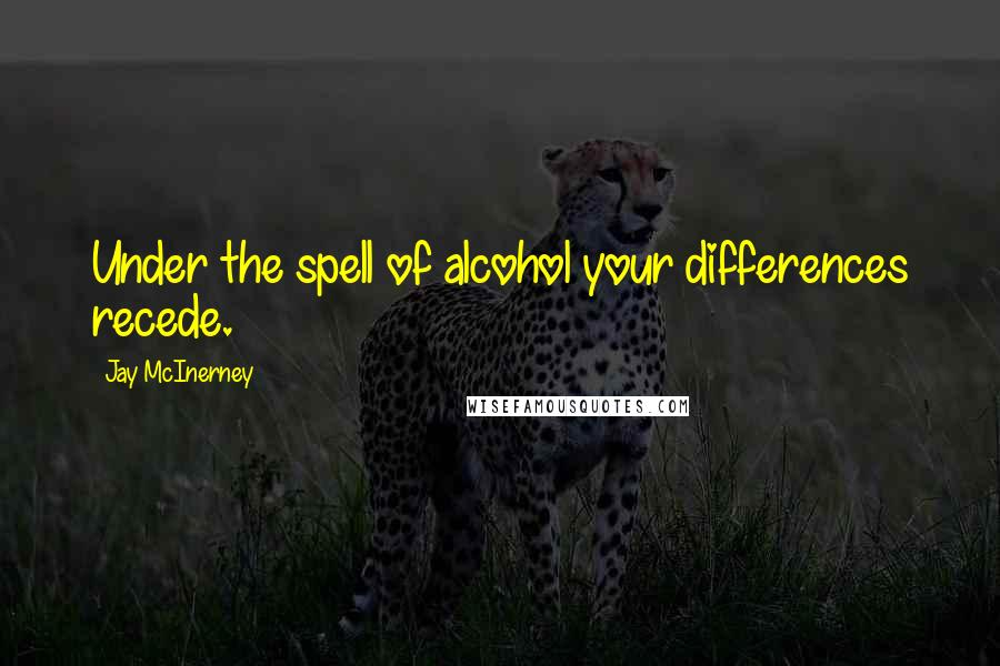 Jay McInerney quotes: Under the spell of alcohol your differences recede.