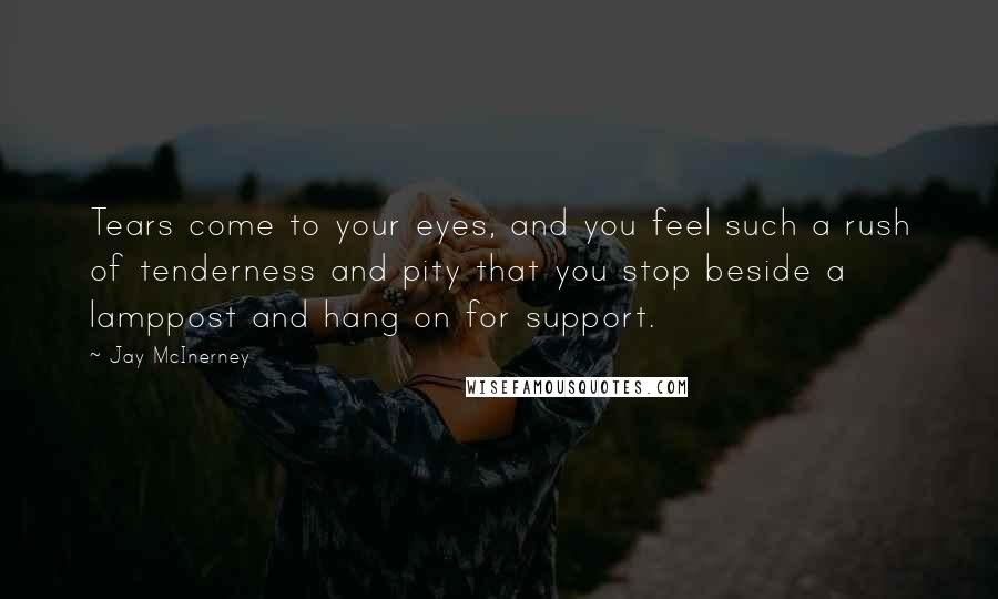 Jay McInerney quotes: Tears come to your eyes, and you feel such a rush of tenderness and pity that you stop beside a lamppost and hang on for support.