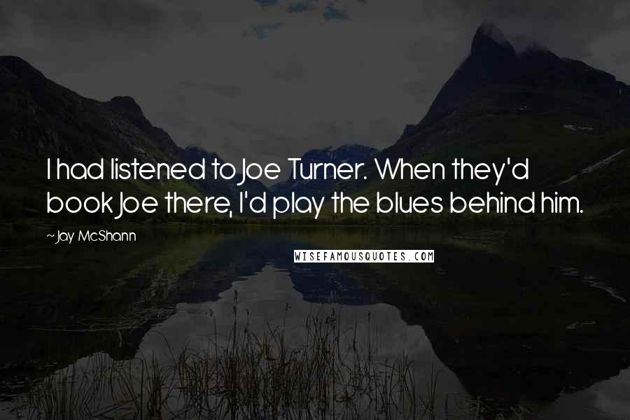Jay McShann quotes: I had listened to Joe Turner. When they'd book Joe there, I'd play the blues behind him.