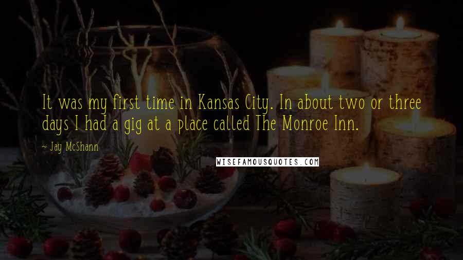 Jay McShann quotes: It was my first time in Kansas City. In about two or three days I had a gig at a place called The Monroe Inn.
