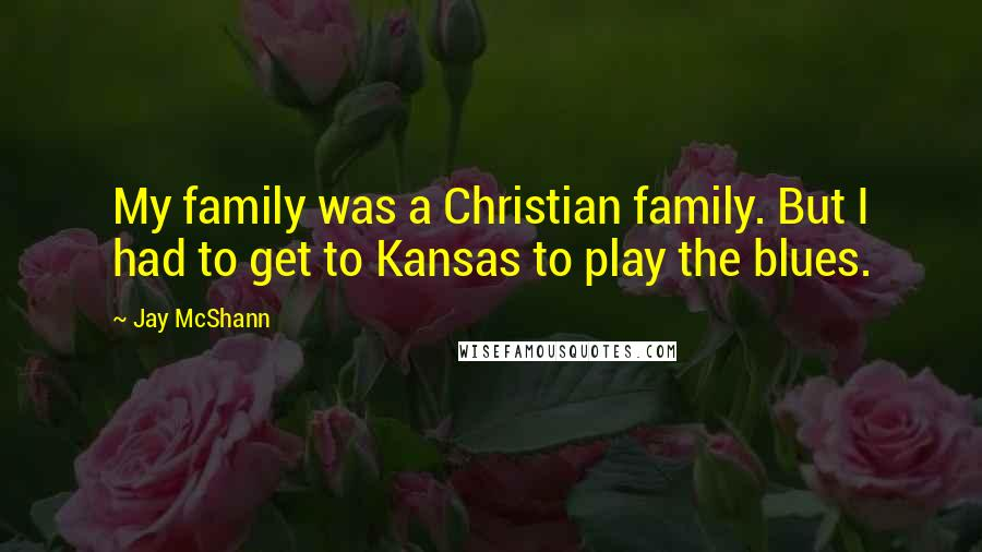 Jay McShann quotes: My family was a Christian family. But I had to get to Kansas to play the blues.