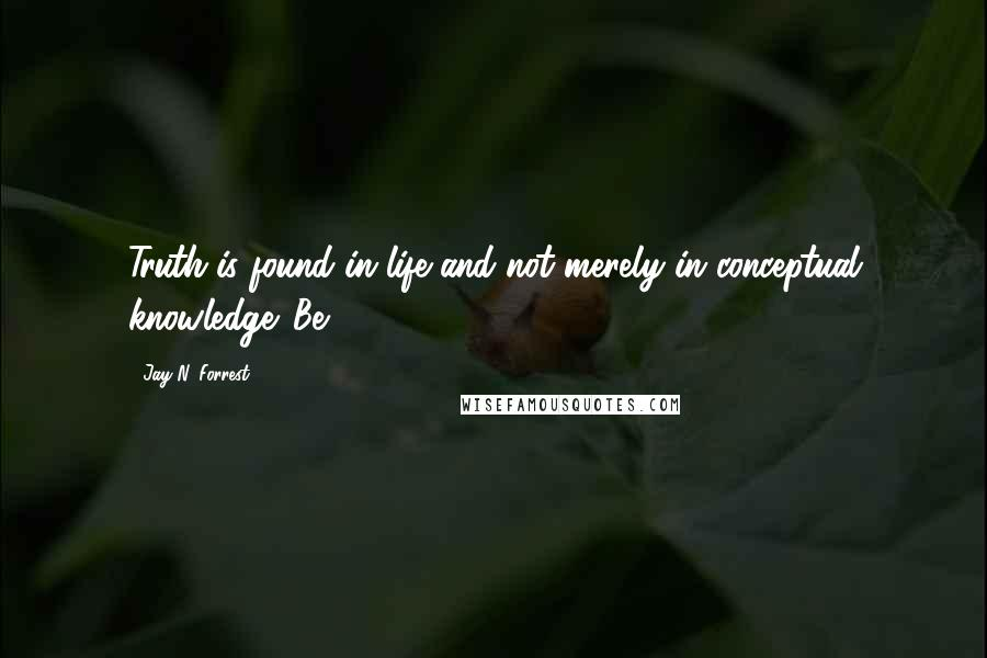 Jay N. Forrest quotes: Truth is found in life and not merely in conceptual knowledge. Be