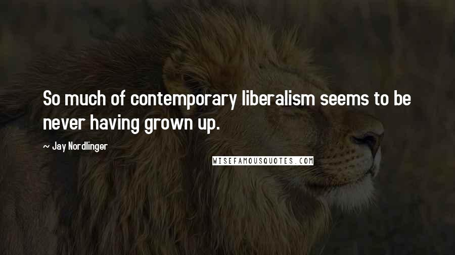 Jay Nordlinger quotes: So much of contemporary liberalism seems to be never having grown up.