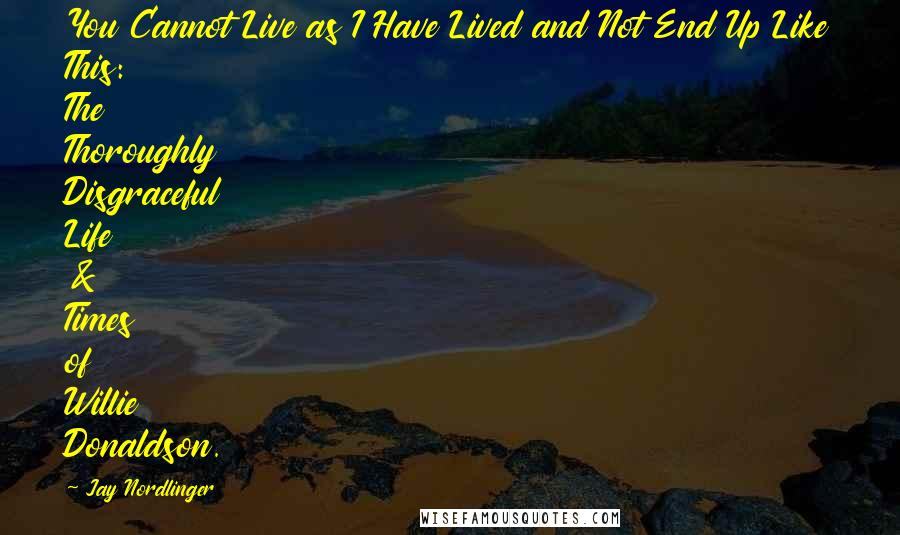 Jay Nordlinger quotes: You Cannot Live as I Have Lived and Not End Up Like This: The Thoroughly Disgraceful Life & Times of Willie Donaldson.