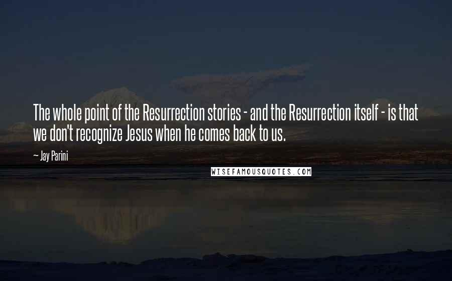 Jay Parini quotes: The whole point of the Resurrection stories - and the Resurrection itself - is that we don't recognize Jesus when he comes back to us.