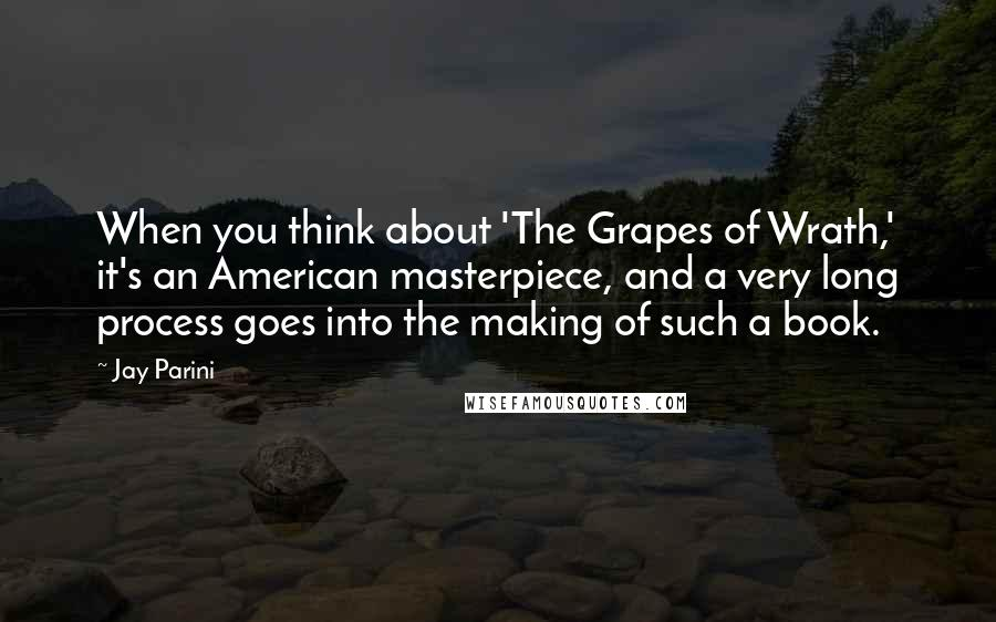 Jay Parini quotes: When you think about 'The Grapes of Wrath,' it's an American masterpiece, and a very long process goes into the making of such a book.